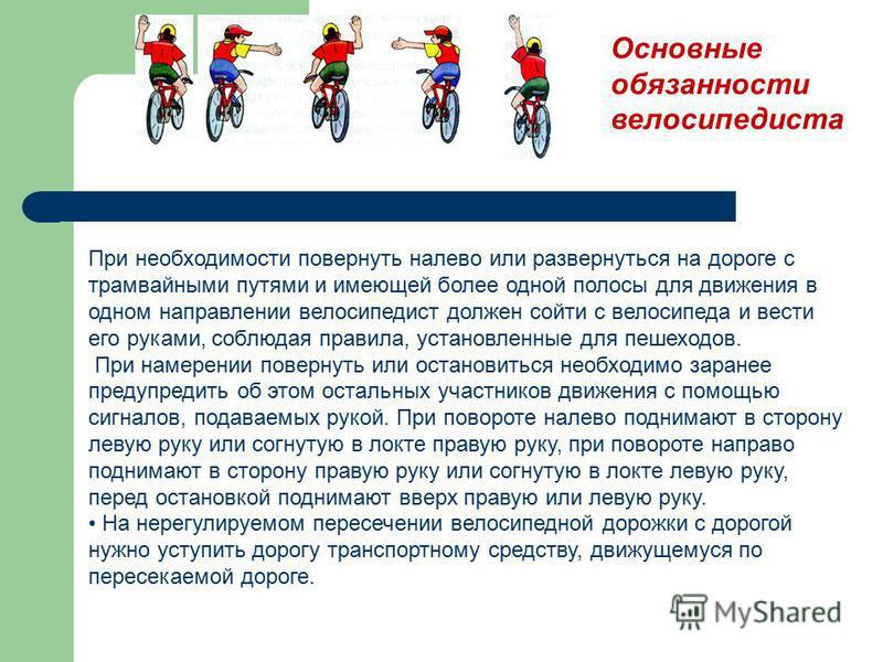 При необходимости повернуть налево или развернуться на дороге с трамвайными путями и имеющей более одной полосы для движения в одном направлении велосипедист должен сойти с велосипеда и вести его руками, соблюдая правила, установленные для пешеходов