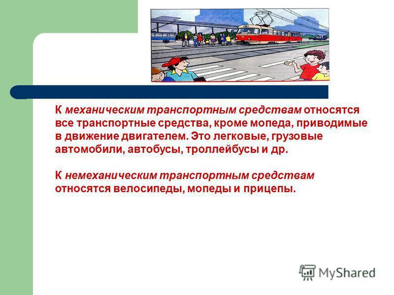 К механическим транспортным средствам относятся все транспортные средства, кроме мопеда, приводимые в движение двигателем. Это легковые, грузовые автомобили, автобусы, троллейбусы и др. К немеханическим транспортным средствам относятся велосипеды, мо