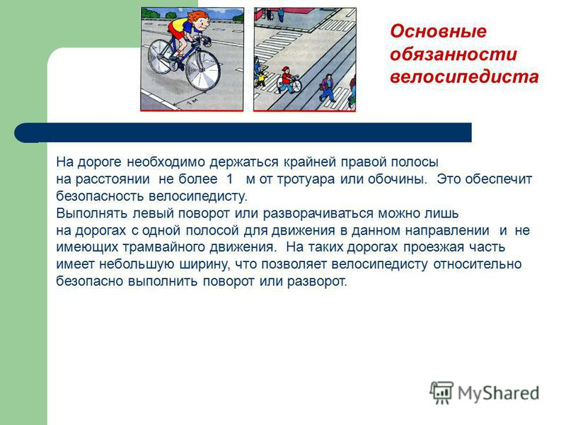 Основные обязанности велосипедиста На дороге необходимо держаться крайней правой полосы на расстоянии не более 1 м от тротуара или обочины. Это обеспечит безопасность велосипедисту. Выполнять левый поворот или разворачиваться можно лишь на дорогах с