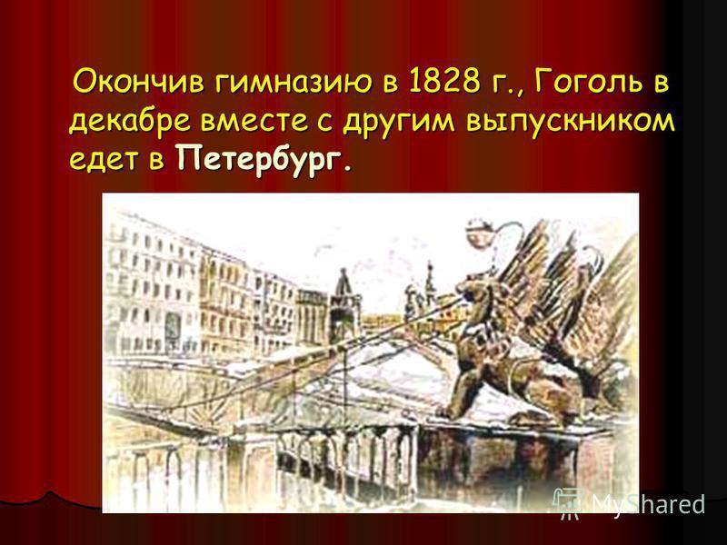 Окончив гимназию в 1828 г., Гоголь в декабре вместе с другим выпускником едет в Петербург. Окончив гимназию в 1828 г., Гоголь в декабре вместе с другим выпускником едет в Петербург.