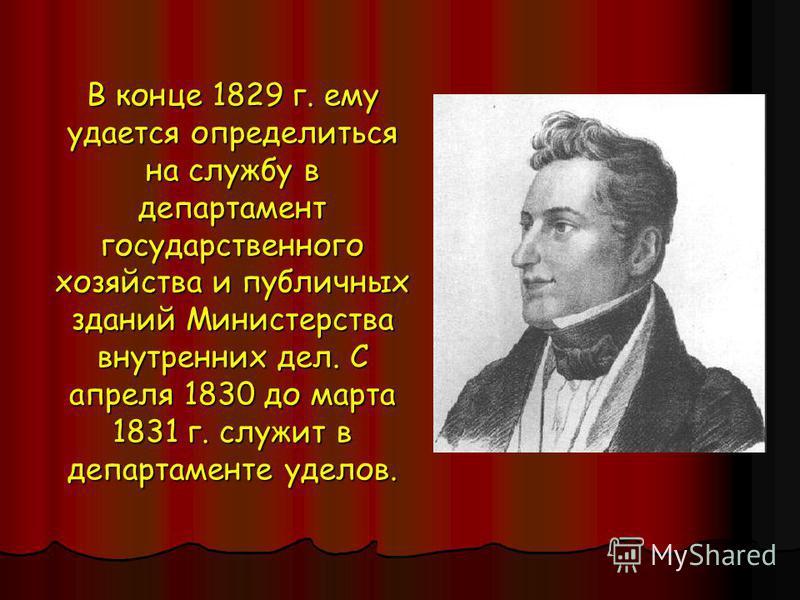 В конце 1829 г. ему удается определиться на службу в департамент государственного хозяйства и публичных зданий Министерства внутренних дел. С апреля 1830 до марта 1831 г. служит в департаменте уделов.