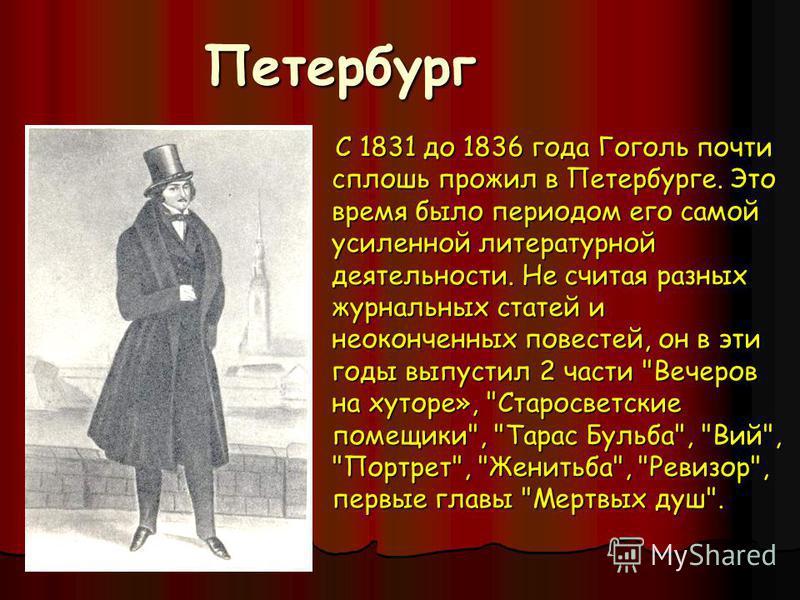 Петербург Петербург С 1831 до 1836 года Гоголь почти сплошь прожил в Петербурге. Это время было периодом его самой усиленной литературной деятельности. Не считая разных журнальных статей и неоконченных повестей, он в эти годы выпустил 2 части