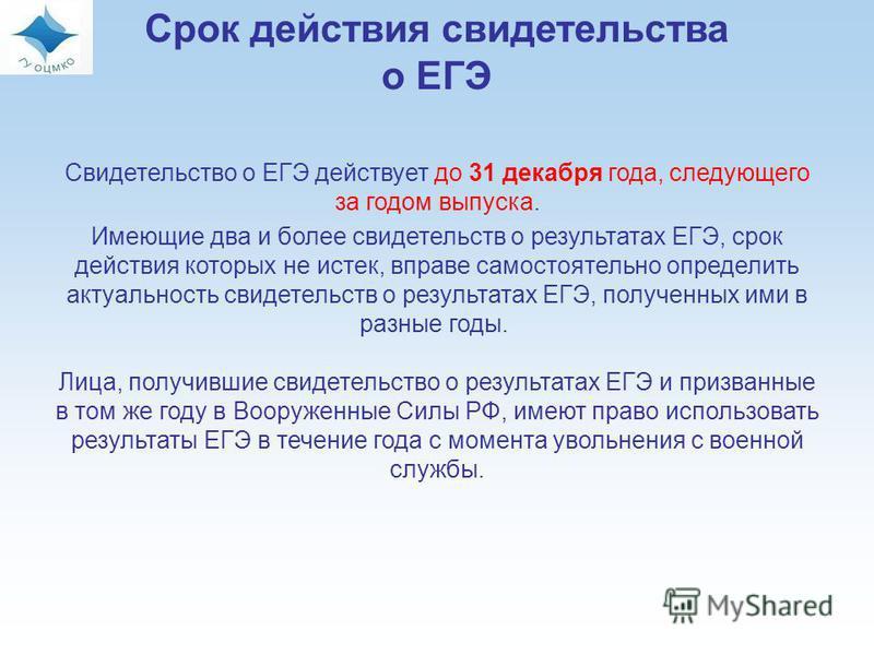 Срок действия свидетельства о ЕГЭ Свидетельство о ЕГЭ действует до 31 декабря года, следующего за годом выпуска. Имеющие два и более свидетельств о результатах ЕГЭ, срок действия которых не истек, вправе самостоятельно определить актуальность свидете