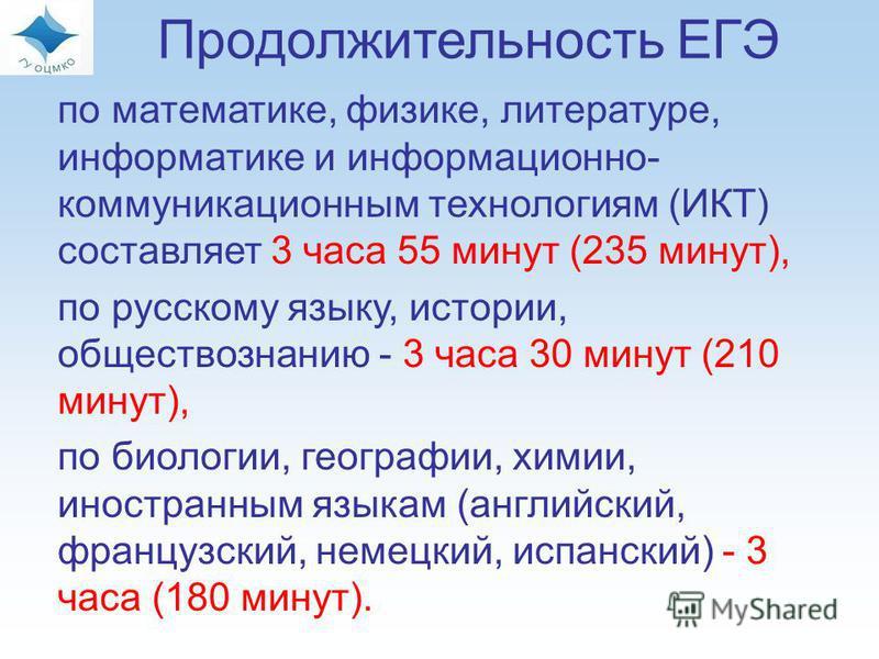 по математике, физике, литературе, информатике и информационно- коммуникационным технологиям (ИКТ) составляет 3 часа 55 минут (235 минут), по русскому языку, истории, обществознанию - 3 часа 30 минут (210 минут), по биологии, географии, химии, иностр