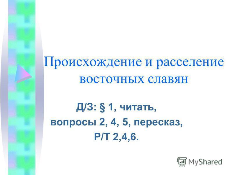 Происхождение и расселение восточных славян Д/З: § 1, читать, вопросы 2, 4, 5, пересказ, Р/Т 2,4,6.