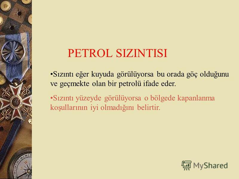 PETROL SIZINTISI Sızıntı eğer kuyuda görülüyorsa bu orada göç olduğunu ve geçmekte olan bir petrolü ifade eder. Sızıntı yüzeyde görülüyorsa o bölgede kapanlanma koşullarının iyi olmadığını belirtir.