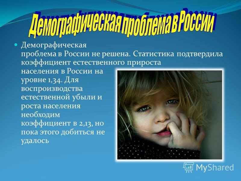 Демографическая проблема в России не решена. Статистика подтвердила коэффициент естественного прироста населения в России на уровне 1,34. Для воспроизводства естественной убыли и роста населения необходим коэффициент в 2,13, но пока этого добиться не