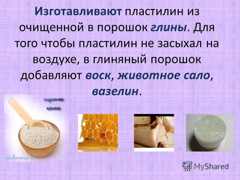 Изготавливают пластилин из очищенной в порошок глины. Для того чтобы пластилин не засыхал на воздухе, в глиняный порошок добавляют воск, животное сало, вазелин.
