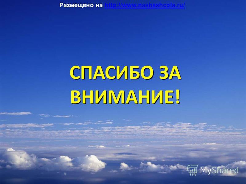 СПАСИБО ЗА ВНИМАНИЕ! СПАСИБО ЗА ВНИМАНИЕ! Размещено на http://www.nashashcola.ru/http://www.nashashcola.ru/