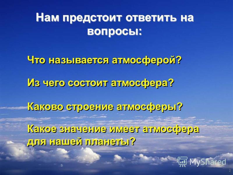 Нам предстоит ответить на вопросы: 2 Что называется атмосферой? Что называется атмосферой? Из чего состоит атмосфера? Из чего состоит атмосфера? Каково строение атмосферы? Каково строение атмосферы? Какое значение имеет атмосфера для нашей планеты? К