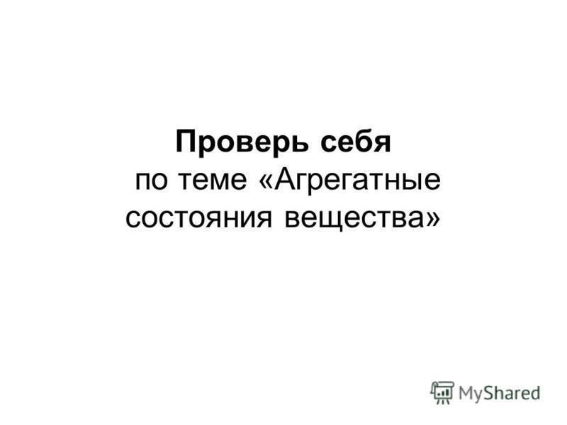 Проверь себя по теме «Агрегатные состояния вещества»