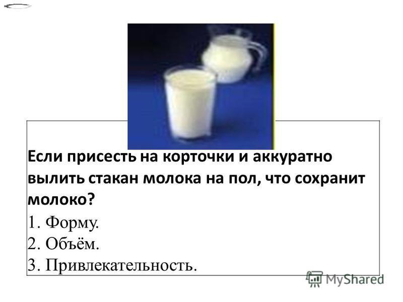 Если присесть на корточки и аккуратно вылить стакан молока на пол, что сохранит молоко? 1. Форму. 2. Объём. 3. Привлекательность.