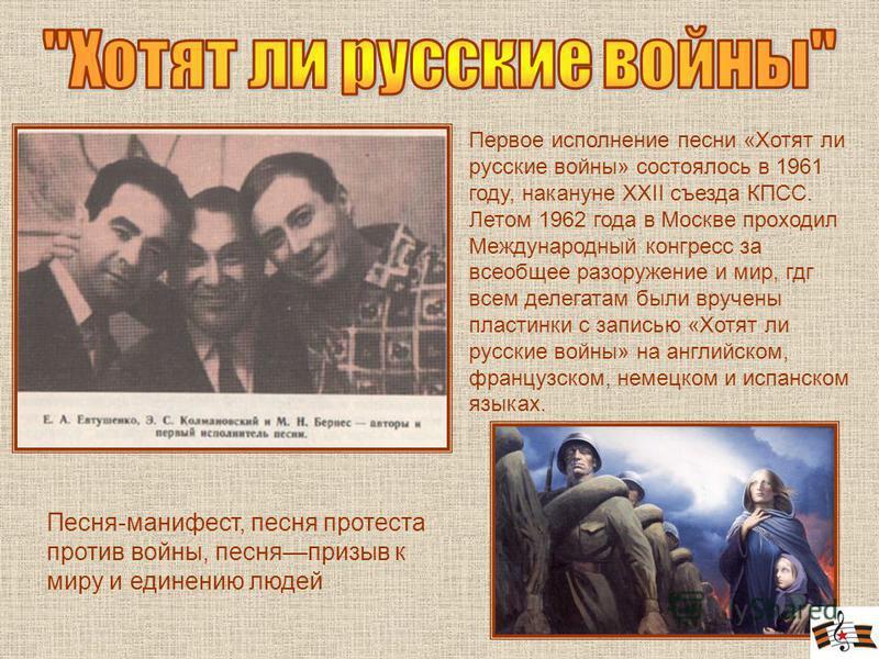 Песня-манифест, песня протеста против войны, песня призыв к миру и единению людей Первое исполнение песни «Хотят ли русские войны» состоялось в 1961 году, накануне XXII съезда КПСС. Летом 1962 года в Москве проходил Международный конгресс за всеобщее