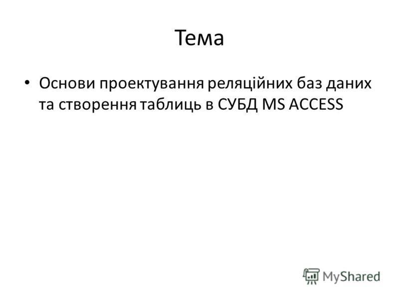 Тема Основи проектування реляційних баз даних та створення таблиць в СУБД МS ACCESS