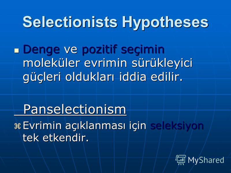 Selectionists Hypotheses Denge ve pozitif seçimin moleküler evrimin sürükleyici güçleri oldukları iddia edilir. Denge ve pozitif seçimin moleküler evrimin sürükleyici güçleri oldukları iddia edilir. Panselectionism Panselectionism Evrimin açıklanması