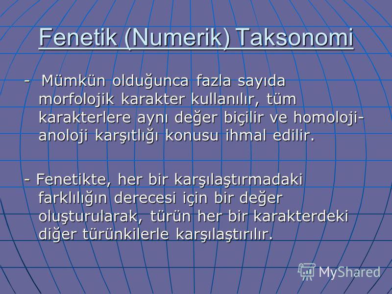 Fenetik (Numerik) Taksonomi - Mümkün olduğunca fazla sayıda morfolojik karakter kullanılır, tüm karakterlere aynı değer biçilir ve homoloji- anoloji karşıtlığı konusu ihmal edilir. - Fenetikte, her bir karşılaştırmadaki farklılığın derecesi için bir