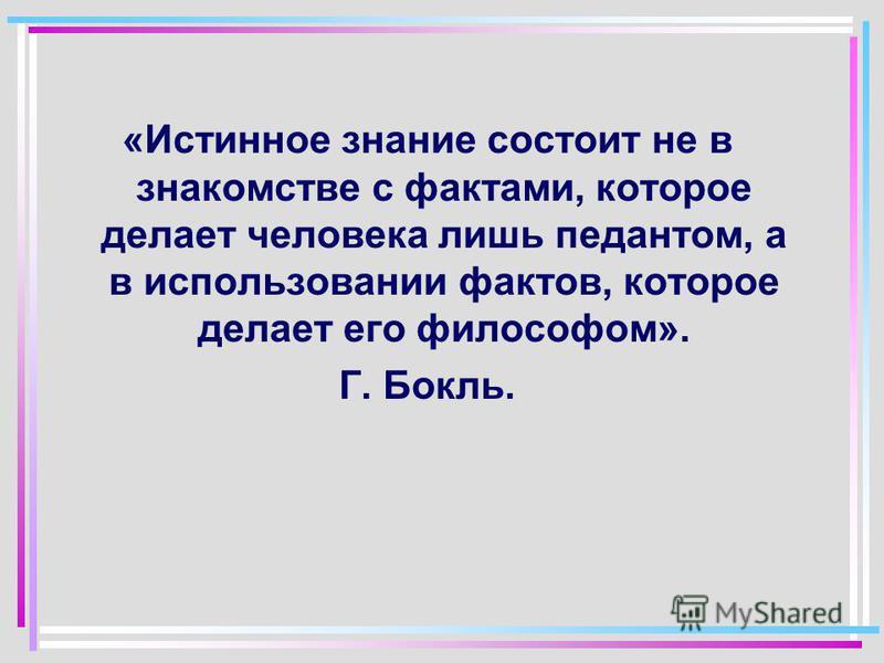 «Истинное знание состоит не в знакомстве с фактами, которое делает человека лишь педантом, а в использовании фактов, которое делает его философом». Г. Бокль.