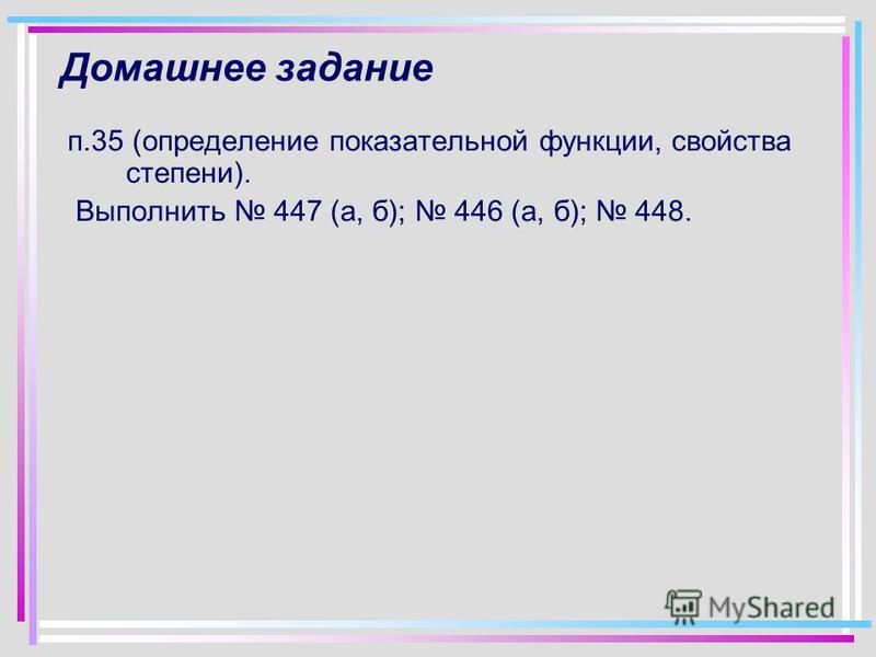 Домашнее задание п.35 (определение показательной функции, свойства степени). Выполнить 447 (а, б); 446 (а, б); 448.
