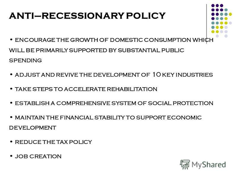 ANTI–RECESSIONARY POLICY encourage the growth of domestic consumption which will be primarily supported by substantial public spending adjust and revive the development of 10 key industries take steps to accelerate rehabilitation establish a comprehe