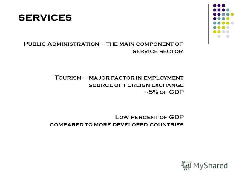 SERVICES Public Administration – the main component of service sector Tourism – major factor in employment source of foreign exchange ~5% of GDP Low percent of GDP compared to more developed countries