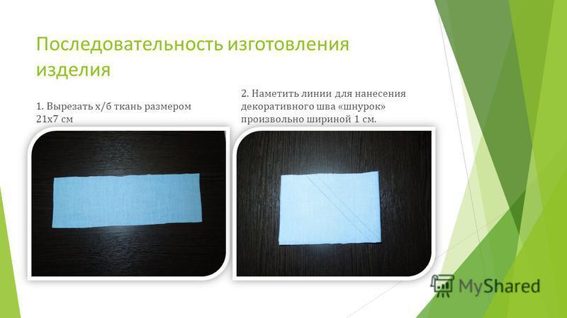Последовательность изготовления изделия 1. Вырезать х/б ткань размером 21 х 7 см 2. Наметить линии для нанесения декоративного шва «шнурок» произвольно шириной 1 см.