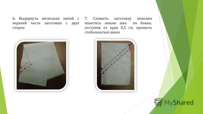 6. Выдернуть несколько нитей с верхней части заготовки с двух сторон 7. Сложить заготовку пополам наметить линию шва по бокам, отступив от края 0,5 см, прошить стебельчатым швом