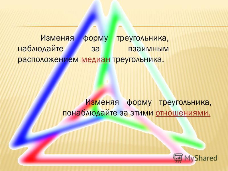 Изменяя форму треугольника, наблюдайте за взаимным расположением медиан треугольника.медиан Изменяя форму треугольника, понаблюдайте за этими отношениями.отношениями.