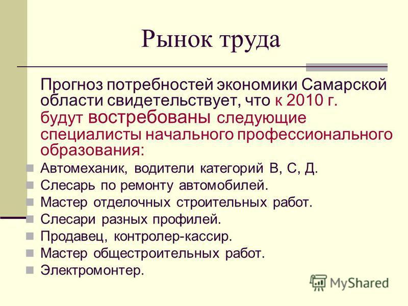 Рынок труда Прогноз потребностей экономики Самарской области свидетельствует, что к 2010 г. будут востребованы следующие специалисты начального профессионального образования: Автомеханик, водители категорий В, С, Д. Слесарь по ремонту автомобилей. Ма