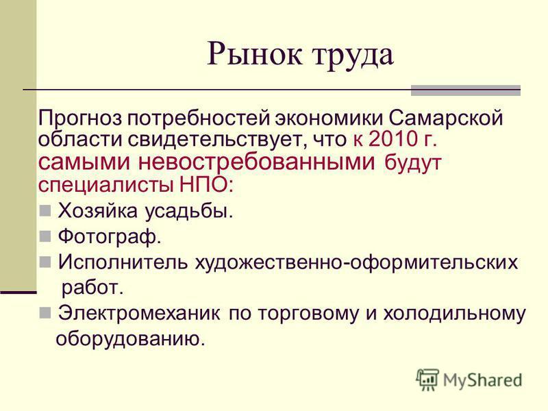 Рынок труда Прогноз потребностей экономики Самарской области свидетельствует, что к 2010 г. самыми невостребованными будут специалисты НПО: Хозяйка усадьбы. Фотограф. Исполнитель художественно-оформительских работ. Электромеханик по торговому и холод