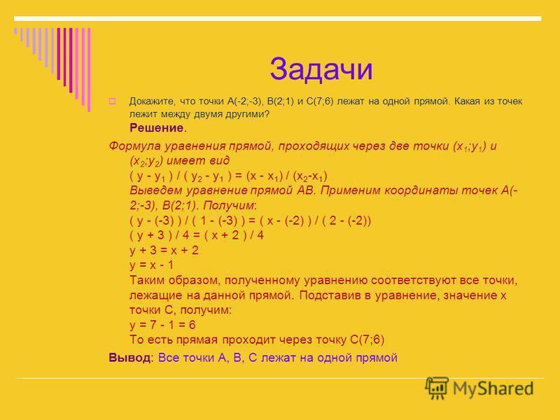 Докажите, что точки A(-2;-3), B(2;1) и C(7;6) лежат на одной прямой. Какая из точек лежит между двума другими? Решение. Формула уравнения прямой, проходящих через две точки (x 1 ;y 1 ) и (x 2 ;y 2 ) имеет вид ( y - y 1 ) / ( y 2 - y 1 ) = (x - x 1 )