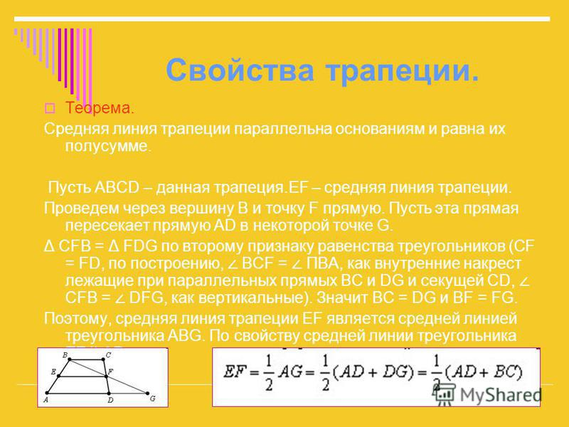 Свойства трапеции. Теорема. Средняя линия трапеции параллельна основаниям и равна их полусумме. Пусть ABCD – данная трапеция.EF – средняя линия трапеции. Проведем через вершину B и точку F прямую. Пусть эта прямая пересекает прямую AD в некоторой точ