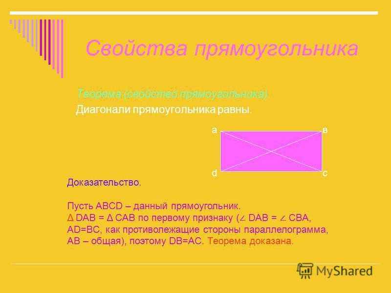 Свойства прямоугольника Теорема (свойство прямоугольника). Диагонали прямоугольника равны. Доказательство. Пусть ABCD – данный прямоугольник. Δ DAB = Δ CAB по первому признаку ( DAB = CBA, AD=BC, как противолежащие стороны параллелограмма, AB – общая