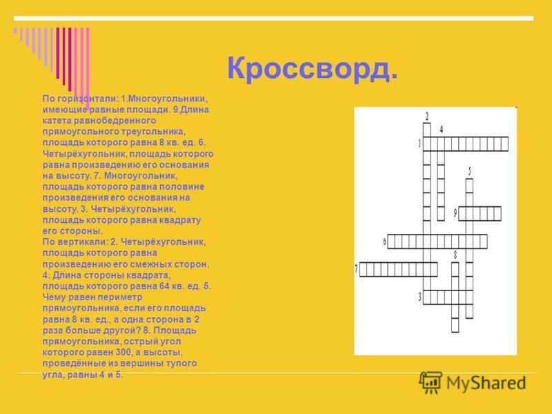 Кроссворд. По горизонтали: 1.Многоугольники, имеющие равные площади. 9. Длина катета равнобедренного прямоугольного треугольника, площадь которого равна 8 кв. ед. 6. Четырёхугольник, площадь которого равна произведению его основания на высоту. 7. Мно