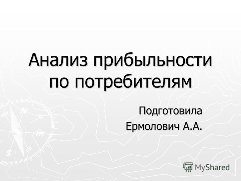 Анализ прибыльности по потребителям Подготовила Ермолович А.А.
