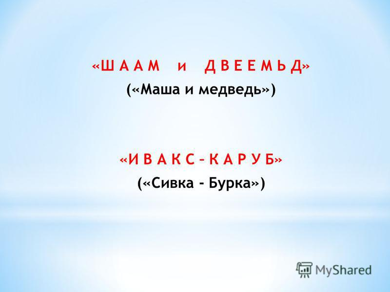 «Ш А А М и Д В Е Е М Ь Д» («Маша и медведь») «И В А К С – К А Р У Б» («Сивка - Бурка»)