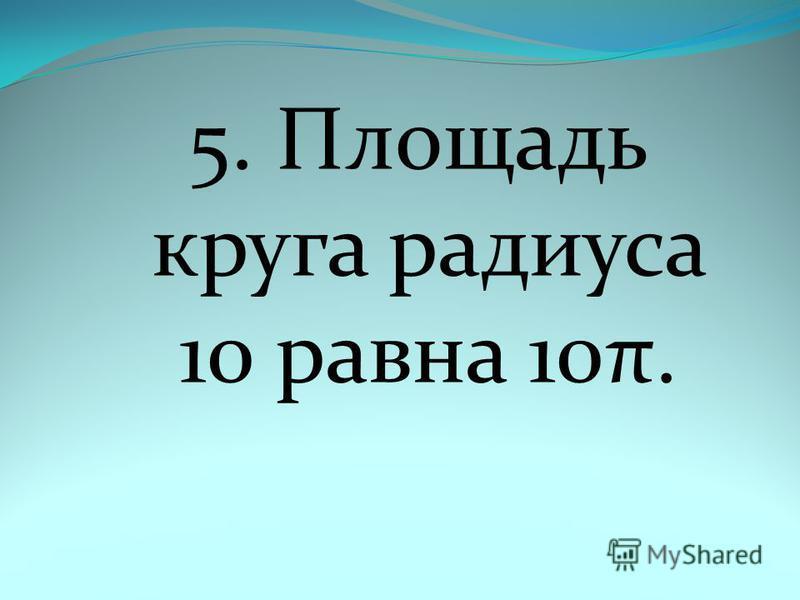 5. Площадь круга радиуса 10 равна 10π.