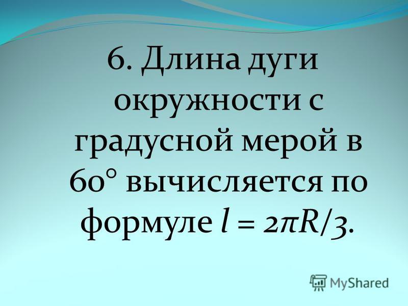 6. Длина дуги окружности с градусной мерой в 60° вычисляется по формуле l = 2πR/3.