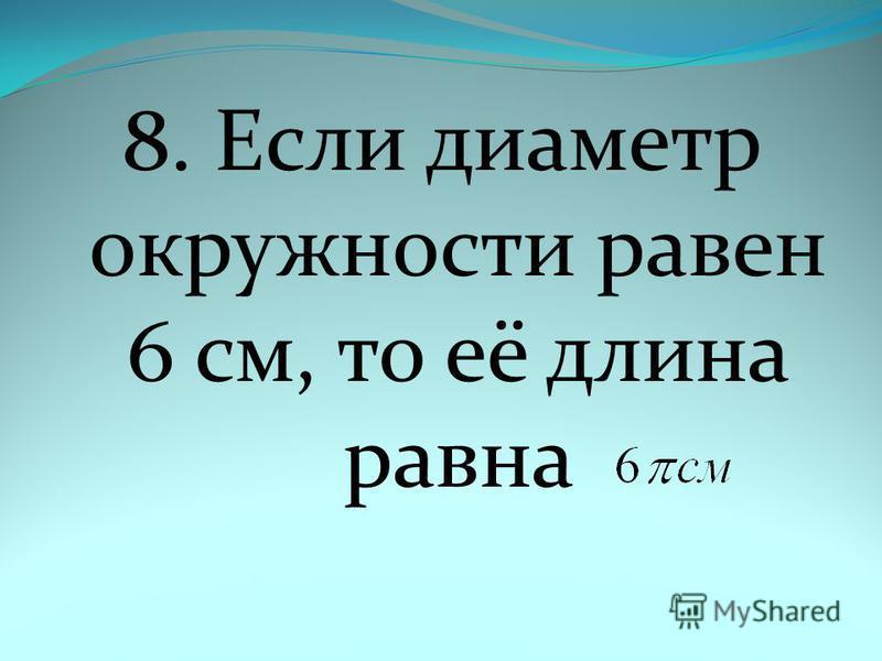 8. Если диаметр окружности равен 6 см, то её длина равна