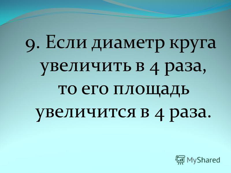9. Если диаметр круга увеличить в 4 раза, то его площадь увеличится в 4 раза.