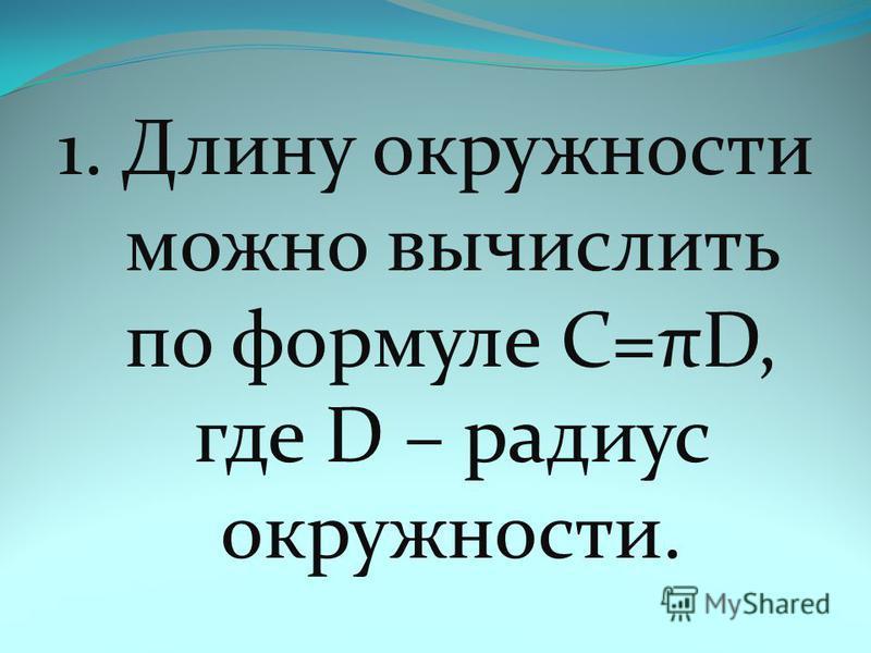1. Длину окружности можно вычислить по формуле C=πD, где D – радиус окружности.