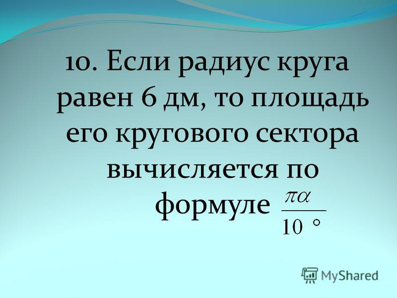 10. Если радиус круга равен 6 дм, то площадь его кругового сектора вычисляется по формуле