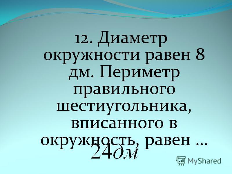 12. Диаметр окружности равен 8 дм. Периметр правильного шестиугольника, вписанного в окружность, равен …