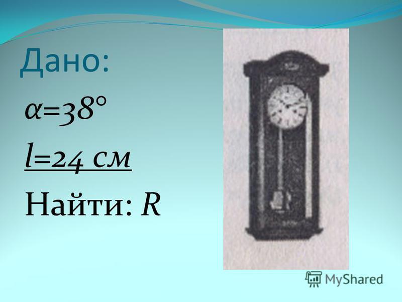 Дано: α=38° l=24 см Найти: R