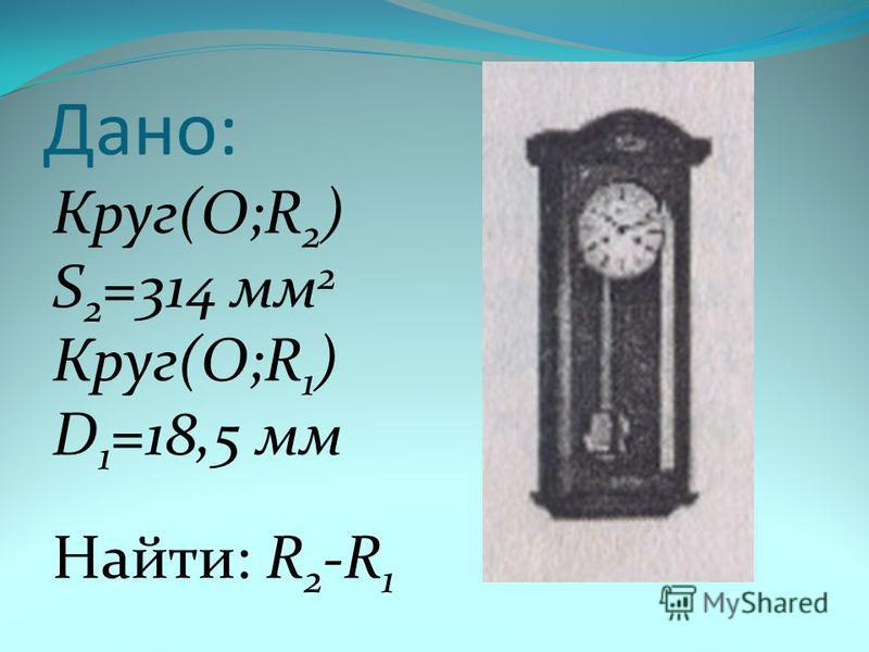 Дано: Круг(О;R 2 ) S 2 =314 мм 2 Круг(О;R 1 ) D 1 =18,5 мм Найти: R 2 -R 1