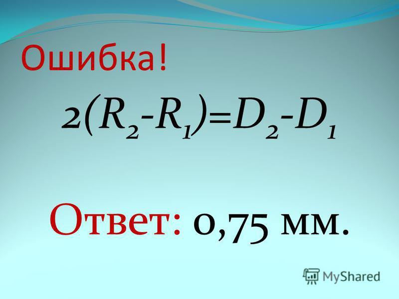 Ошибка! 2(R 2 -R 1 )=D 2 -D 1 Ответ: 0,75 мм.