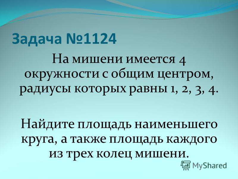 Задача 1124 На мишени имеется 4 окружности с общим центром, радиусы которых равны 1, 2, 3, 4. Найдите площадь наименьшего круга, а также площадь каждого из трех колец мишени.