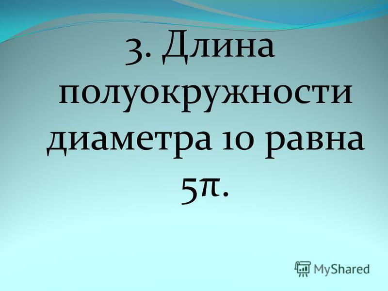 3. Длина полуокружности диаметра 10 равна 5π.