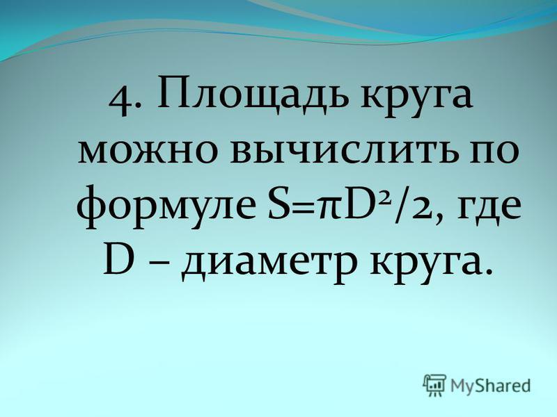 4. Площадь круга можно вычислить по формуле S=πD 2 /2, где D – диаметр круга.