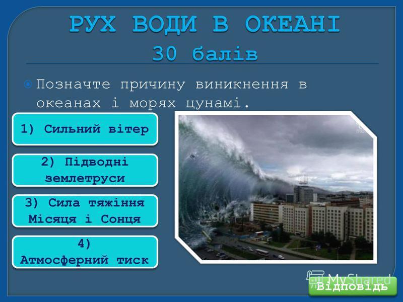 Позначте причину виникнення в океанах і морях цунамі. Відповідь 1) Сильний вітер 2) Підводні землетруси 3) Сила тяжіння Місяця і Сонця 4) Атмосферний тиск 4) Атмосферний тиск