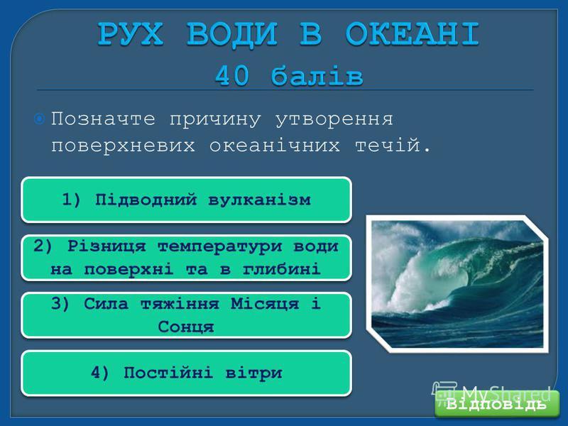 Позначте причину утворення поверхневих океанічних течій. Відповідь 1) Підводний вулканізм 2) Різниця температури води на поверхні та в глибині 3) Сила тяжіння Місяця і Сонця 4) Постійні вітри